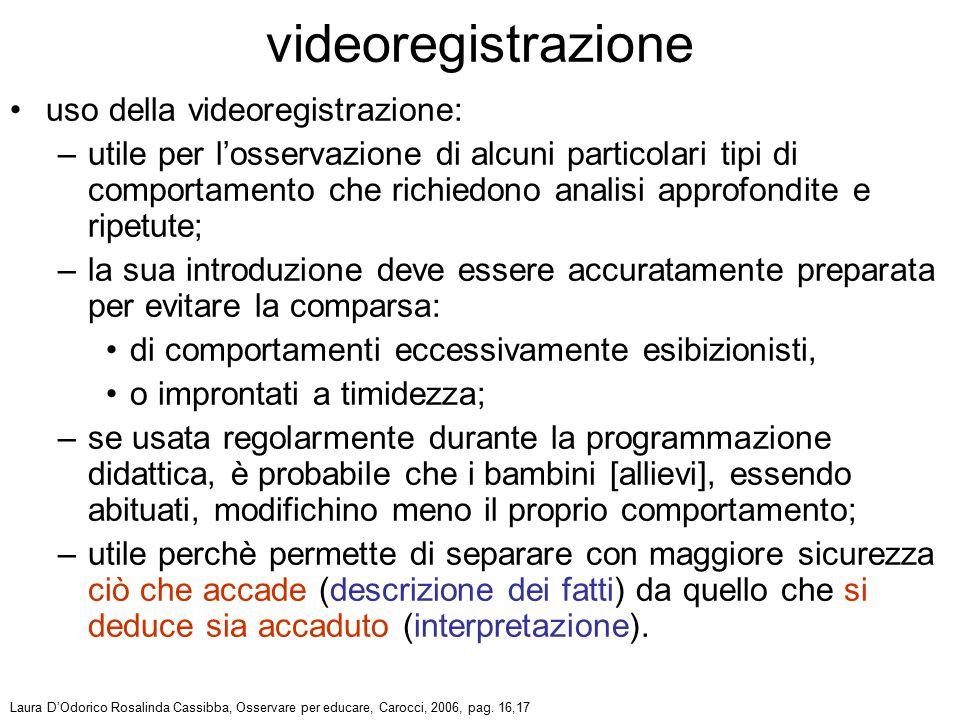 uso della videoregistrazione: –utile per l'osservazione di alcuni particolari tipi di comportamento che richiedono analisi approfondite e ripetute; –l