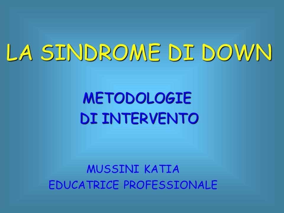 LA SINDROME DI DOWN METODOLOGIE DI INTERVENTO MUSSINI KATIA EDUCATRICE PROFESSIONALE