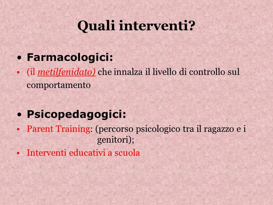 Quali interventi? Farmacologici: (il metilfenidato) che innalza il livello di controllo sul comportamento Psicopedagogici: Parent Training: (percorso