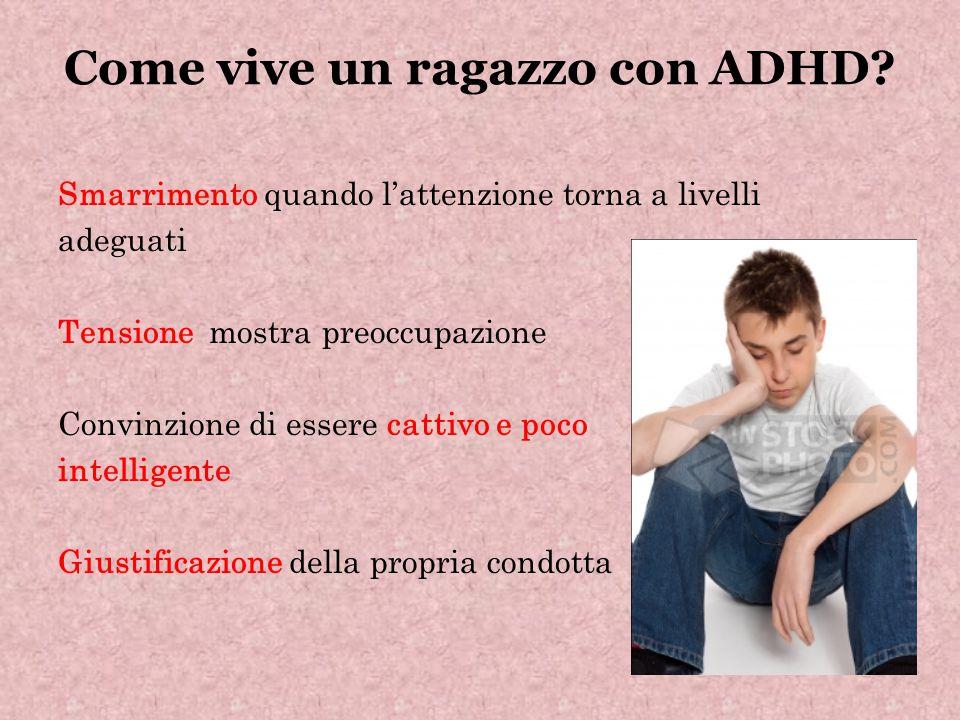 Come vive un ragazzo con ADHD? Smarrimento quando l'attenzione torna a livelli adeguati Tensione mostra preoccupazione Convinzione di essere cattivo e