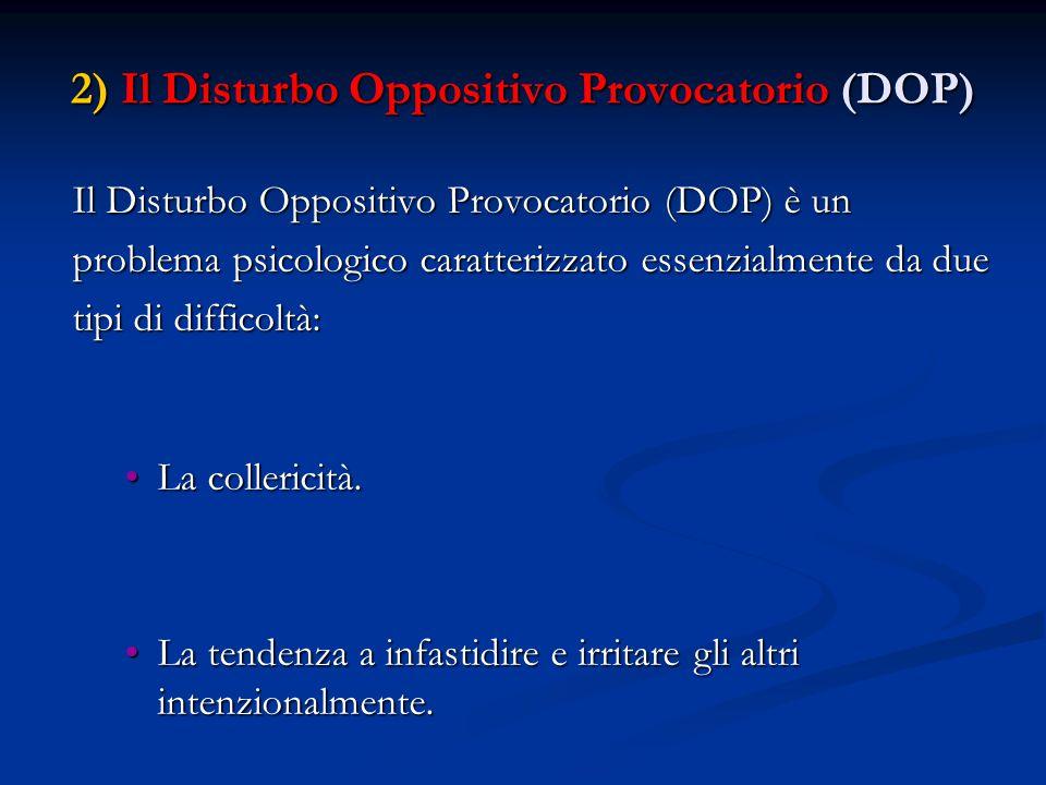 2) Il Disturbo Oppositivo Provocatorio (DOP) Il Disturbo Oppositivo Provocatorio (DOP) è un problema psicologico caratterizzato essenzialmente da due tipi di difficoltà: La collericità.La collericità.