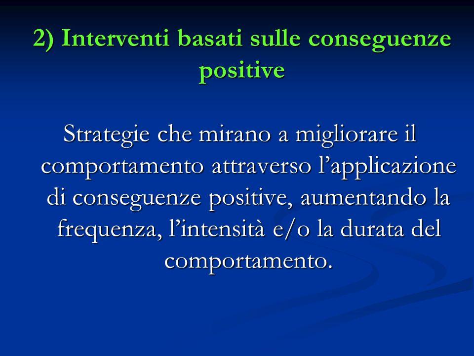 2) Interventi basati sulle conseguenze positive Strategie che mirano a migliorare il comportamento attraverso l'applicazione di conseguenze positive, aumentando la frequenza, l'intensità e/o la durata del comportamento.