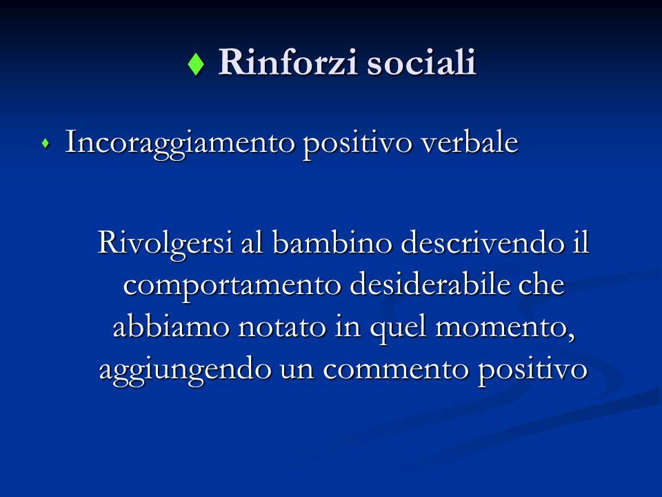 Rinforzi sociali  Incoraggiamento positivo verbale Rivolgersi al bambino descrivendo il comportamento desiderabile che abbiamo notato in quel momento, aggiungendo un commento positivo