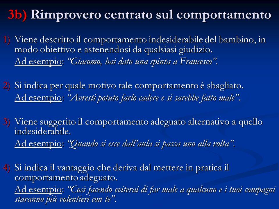 3b) Rimprovero centrato sul comportamento 1)Viene descritto il comportamento indesiderabile del bambino, in modo obiettivo e astenendosi da qualsiasi