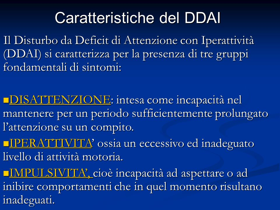 Caratteristiche del DDAI Il Disturbo da Deficit di Attenzione con Iperattività (DDAI) si caratterizza per la presenza di tre gruppi fondamentali di sintomi: DISATTENZIONE: intesa come incapacità nel mantenere per un periodo sufficientemente prolungato l'attenzione su un compito.