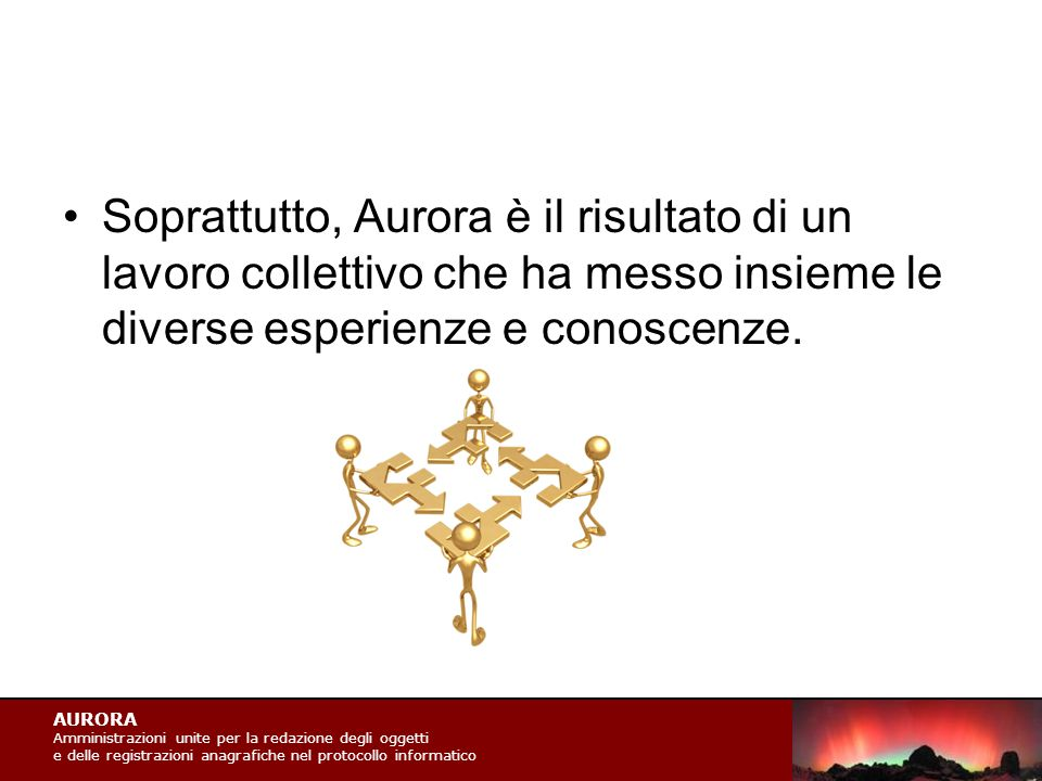 AURORA Amministrazioni unite per la redazione degli oggetti e delle registrazioni anagrafiche nel protocollo informatico Soprattutto, Aurora è il risultato di un lavoro collettivo che ha messo insieme le diverse esperienze e conoscenze.