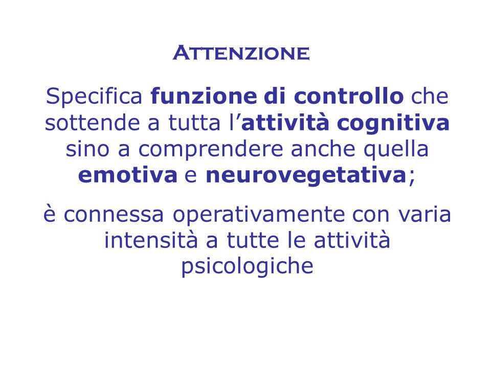 Attenzione Specifica funzione di controllo che sottende a tutta l'attività cognitiva sino a comprendere anche quella emotiva e neurovegetativa; è connessa operativamente con varia intensità a tutte le attività psicologiche