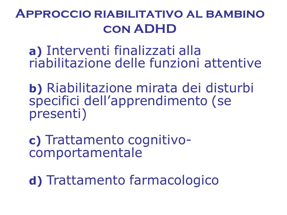 c) Trattamento cognitivo- comportamentale a) Interventi finalizzati alla riabilitazione delle funzioni attentive Approccio riabilitativo al bambino con ADHD b) Riabilitazione mirata dei disturbi specifici dell'apprendimento (se presenti) d) Trattamento farmacologico