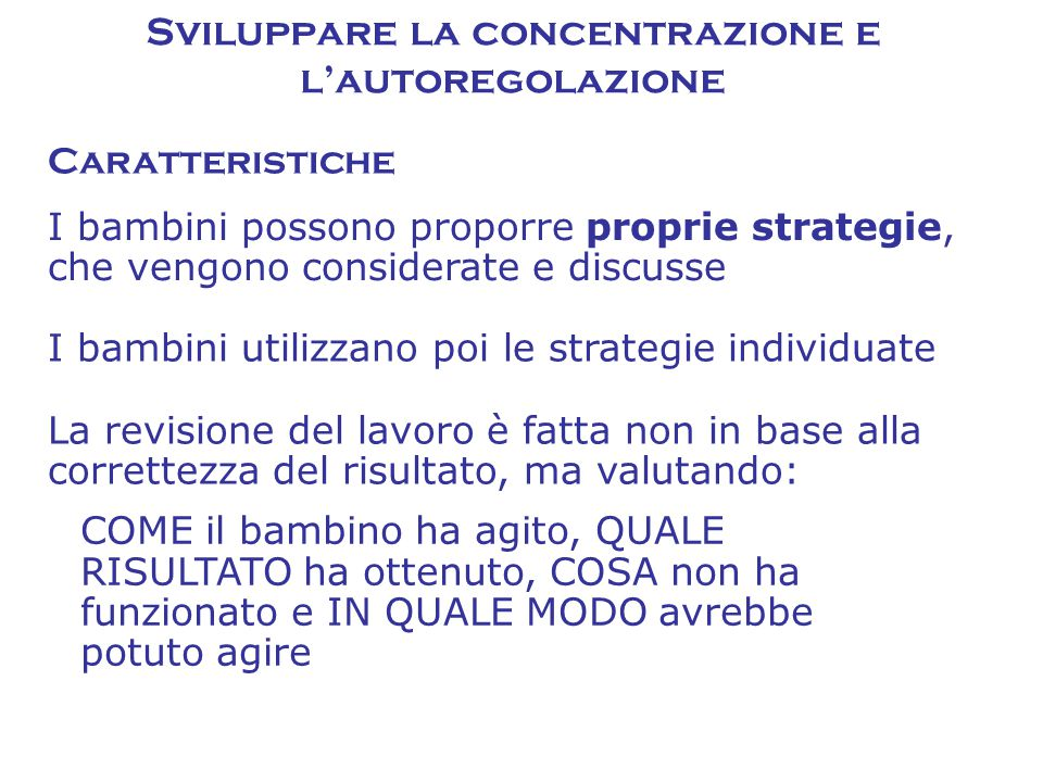 Caratteristiche Sviluppare la concentrazione e l'autoregolazione I bambini possono proporre proprie strategie, che vengono considerate e discusse I ba