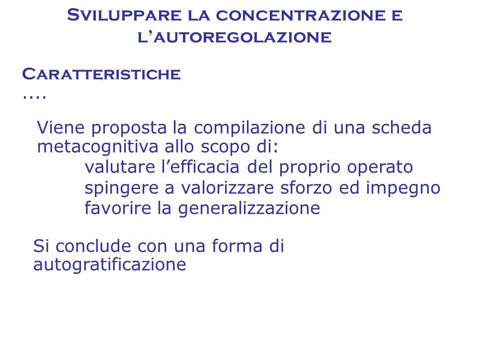 Caratteristiche Sviluppare la concentrazione e l'autoregolazione Viene proposta la compilazione di una scheda metacognitiva allo scopo di: valutare l'