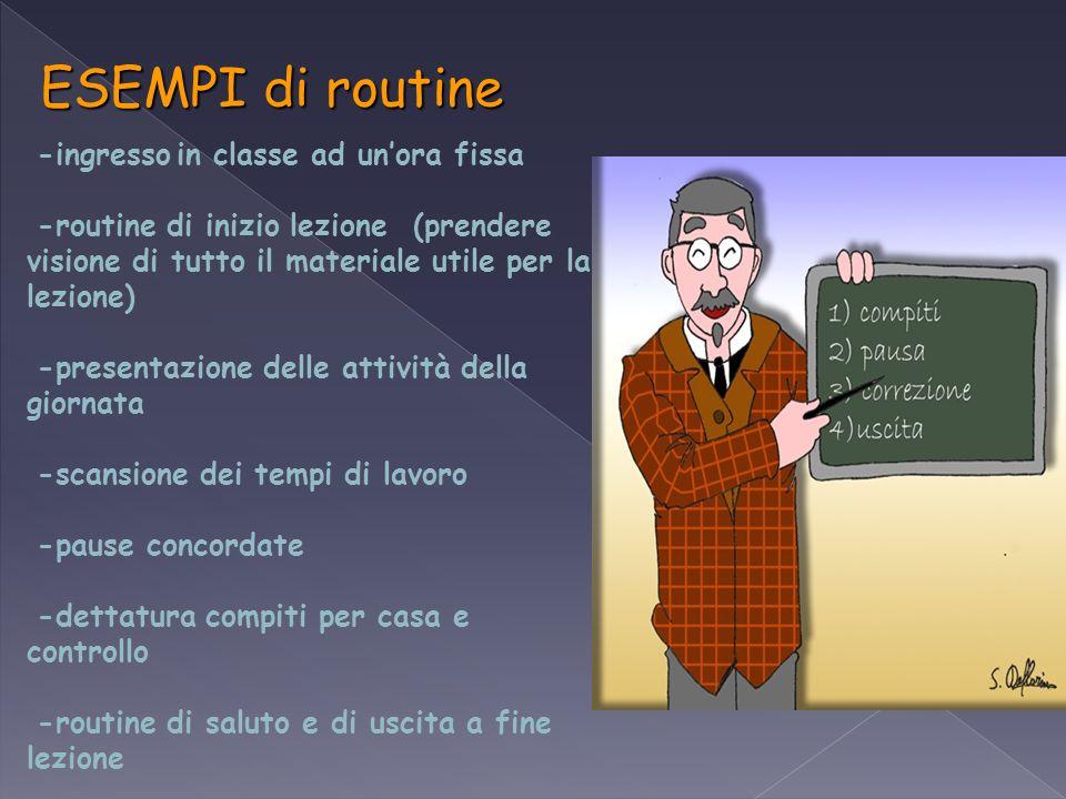 ESEMPI di routine -ingresso in classe ad un'ora fissa -routine di inizio lezione (prendere visione di tutto il materiale utile per la lezione) -presen