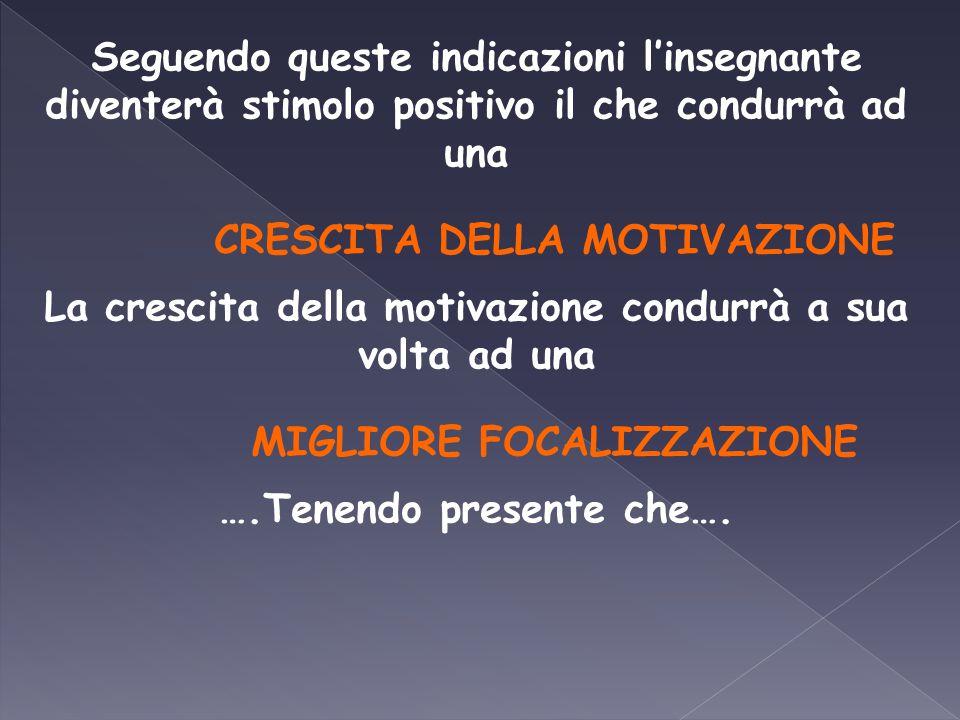Seguendo queste indicazioni l'insegnante diventerà stimolo positivo il che condurrà ad una CRESCITA DELLA MOTIVAZIONE La crescita della motivazione co