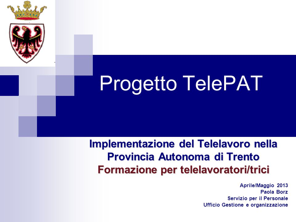 Progetto TelePAT Implementazione del Telelavoro nella Provincia Autonoma di Trento Formazione per telelavoratori/trici Aprile/Maggio 2013 Paola Borz S