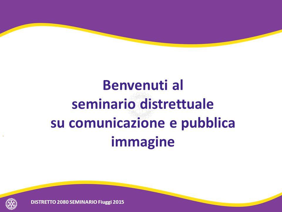 Benvenuti al seminario distrettuale su comunicazione e pubblica immagine DISTRETTO 2080 SEMINARIO Fiuggi 2015
