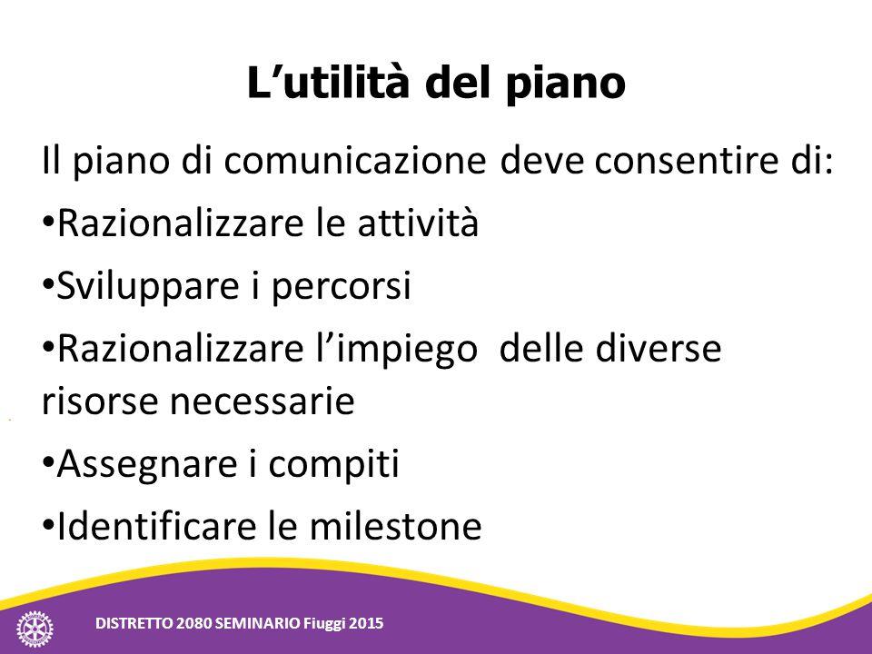 L'utilità del piano Il piano di comunicazione deve consentire di: Razionalizzare le attività Sviluppare i percorsi Razionalizzare l'impiego delle dive