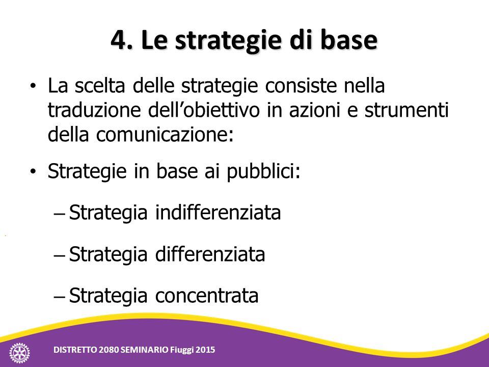 4. Le strategie di base La scelta delle strategie consiste nella traduzione dell'obiettivo in azioni e strumenti della comunicazione: Strategie in bas