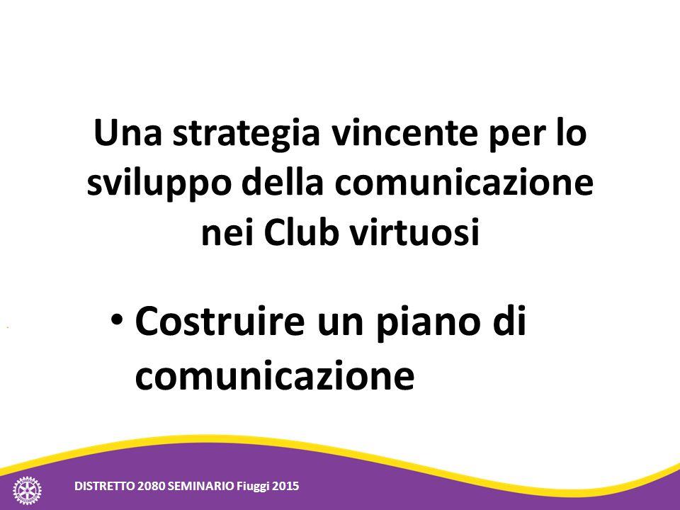 Una strategia vincente per lo sviluppo della comunicazione nei Club virtuosi Costruire un piano di comunicazione DISTRETTO 2080 SEMINARIO Fiuggi 2015