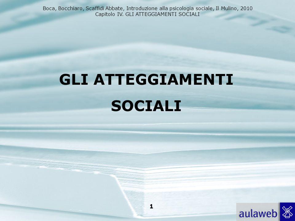Boca, Bocchiaro, Scaffidi Abbate, Introduzione alla psicologia sociale, Il Mulino, 2010 Capitolo IV. GLI ATTEGGIAMENTI SOCIALI 1 GLI ATTEGGIAMENTI SOC