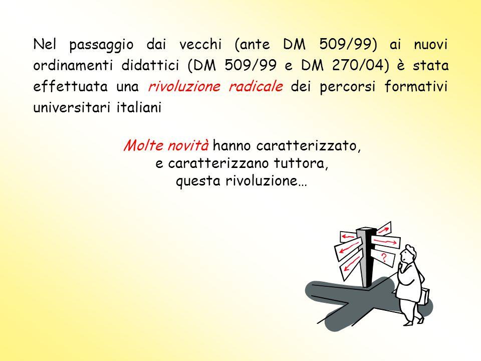 Nel passaggio dai vecchi (ante DM 509/99) ai nuovi ordinamenti didattici (DM 509/99 e DM 270/04) è stata effettuata una rivoluzione radicale dei percorsi formativi universitari italiani Molte novità hanno caratterizzato, e caratterizzano tuttora, questa rivoluzione…