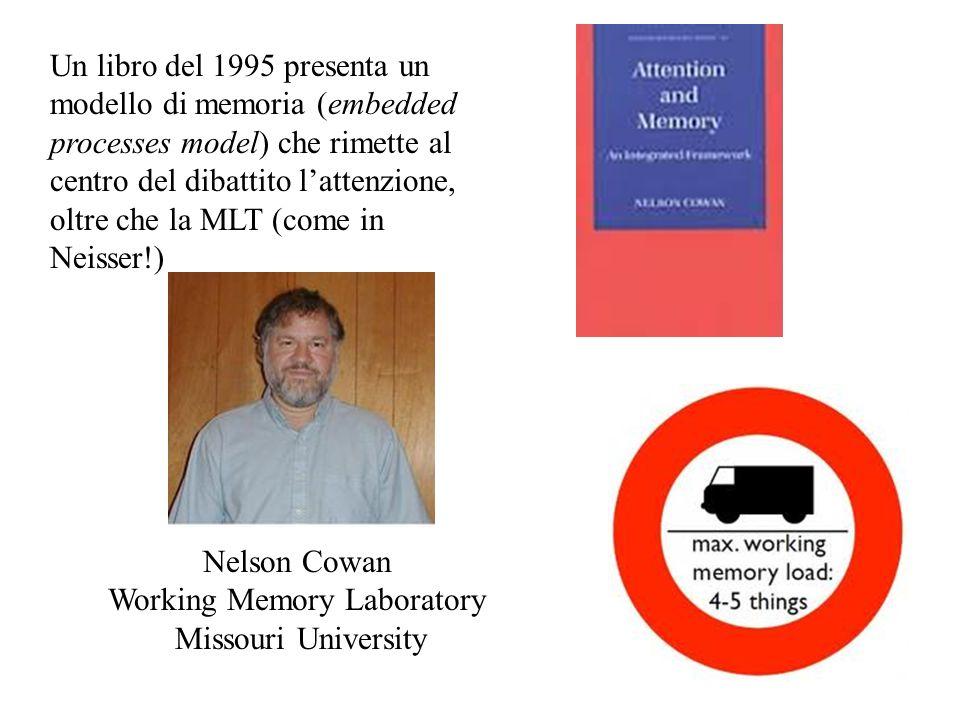 Nelson Cowan Working Memory Laboratory Missouri University Un libro del 1995 presenta un modello di memoria (embedded processes model) che rimette al centro del dibattito l'attenzione, oltre che la MLT (come in Neisser!)