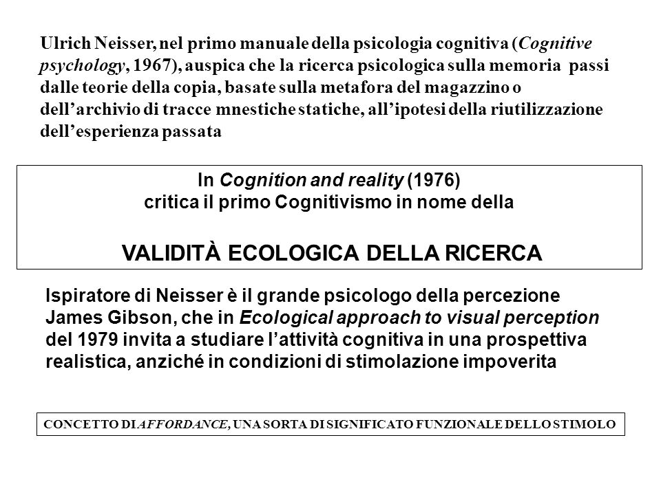 In Cognition and reality (1976) critica il primo Cognitivismo in nome della VALIDITÀ ECOLOGICA DELLA RICERCA Ispiratore di Neisser è il grande psicologo della percezione James Gibson, che in Ecological approach to visual perception del 1979 invita a studiare l'attività cognitiva in una prospettiva realistica, anziché in condizioni di stimolazione impoverita CONCETTO DI AFFORDANCE, UNA SORTA DI SIGNIFICATO FUNZIONALE DELLO STIMOLO Ulrich Neisser, nel primo manuale della psicologia cognitiva (Cognitive psychology, 1967), auspica che la ricerca psicologica sulla memoria passi dalle teorie della copia, basate sulla metafora del magazzino o dell'archivio di tracce mnestiche statiche, all'ipotesi della riutilizzazione dell'esperienza passata