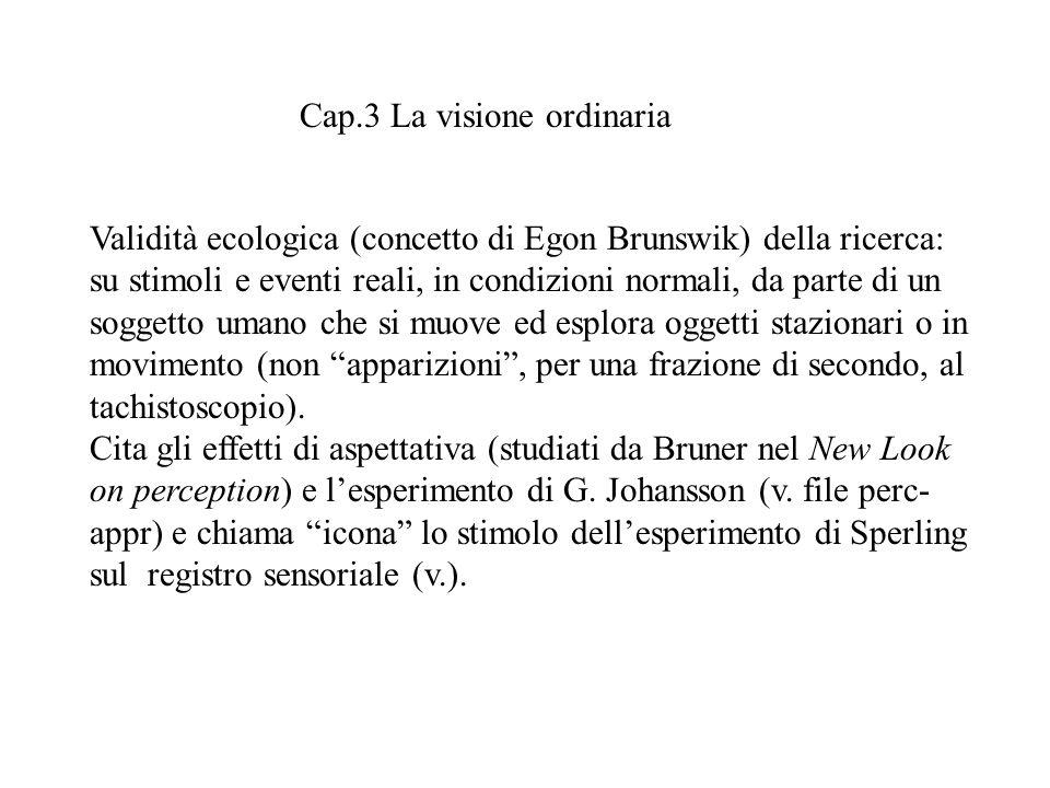 Cap.3 La visione ordinaria Validità ecologica (concetto di Egon Brunswik) della ricerca: su stimoli e eventi reali, in condizioni normali, da parte di