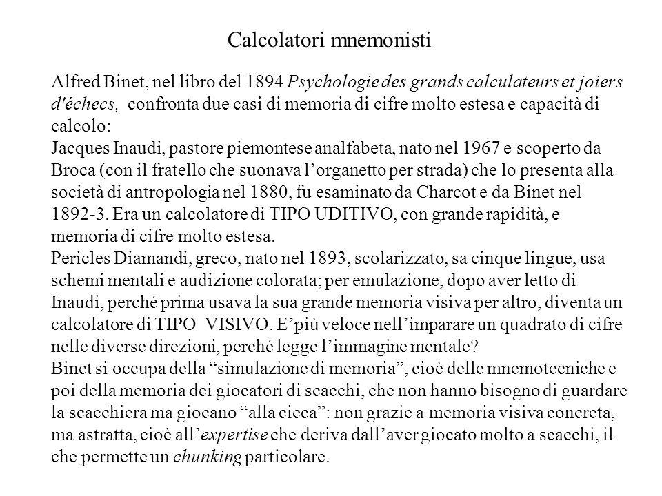 Alfred Binet, nel libro del 1894 Psychologie des grands calculateurs et joiers d échecs, confronta due casi di memoria di cifre molto estesa e capacità di calcolo: Jacques Inaudi, pastore piemontese analfabeta, nato nel 1967 e scoperto da Broca (con il fratello che suonava l'organetto per strada) che lo presenta alla società di antropologia nel 1880, fu esaminato da Charcot e da Binet nel 1892-3.