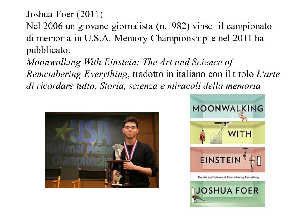 Joshua Foer (2011) Nel 2006 un giovane giornalista (n.1982) vinse il campionato di memoria in U.S.A. Memory Championship e nel 2011 ha pubblicato: Moo