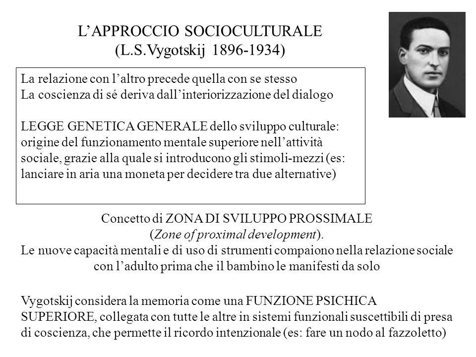 La relazione con l'altro precede quella con se stesso La coscienza di sé deriva dall'interiorizzazione del dialogo LEGGE GENETICA GENERALE dello sviluppo culturale: origine del funzionamento mentale superiore nell'attività sociale, grazie alla quale si introducono gli stimoli-mezzi (es: lanciare in aria una moneta per decidere tra due alternative) L'APPROCCIO SOCIOCULTURALE (L.S.Vygotskij 1896-1934) Concetto di ZONA DI SVILUPPO PROSSIMALE (Zone of proximal development).