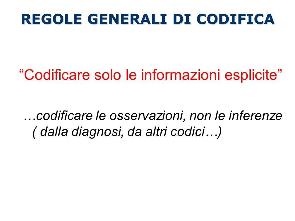 Codificare solo le informazioni esplicite …codificare le osservazioni, non le inferenze ( dalla diagnosi, da altri codici…) REGOLE GENERALI DI CODIFICA