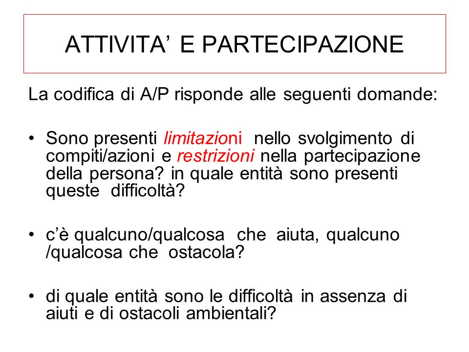 ATTIVITA' E PARTECIPAZIONE La codifica di A/P risponde alle seguenti domande: Sono presenti limitazioni nello svolgimento di compiti/azioni e restrizioni nella partecipazione della persona.