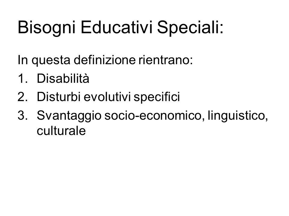 Bisogni Educativi Speciali: In questa definizione rientrano: 1.Disabilità 2.Disturbi evolutivi specifici 3.Svantaggio socio-economico, linguistico, cu