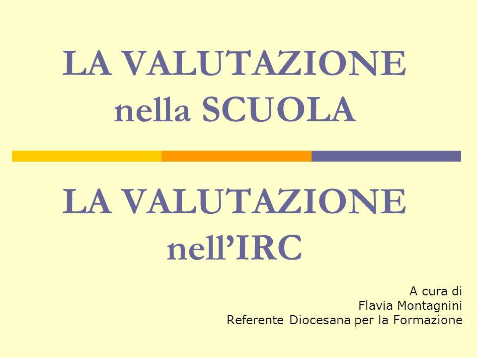 LA VALUTAZIONE nella SCUOLA LA VALUTAZIONE nell'IRC A cura di Flavia Montagnini Referente Diocesana per la Formazione