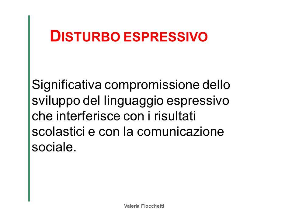 Valeria Fiocchetti D ISTURBO ESPRESSIVO Significativa compromissione dello sviluppo del linguaggio espressivo che interferisce con i risultati scolast