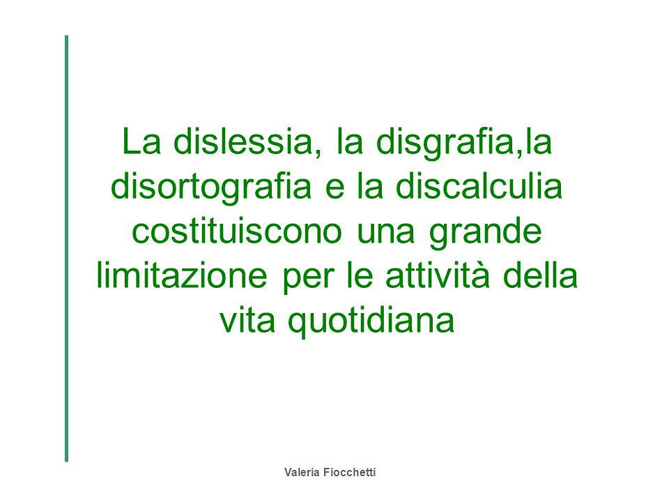 Valeria Fiocchetti La dislessia, la disgrafia,la disortografia e la discalculia costituiscono una grande limitazione per le attività della vita quotid