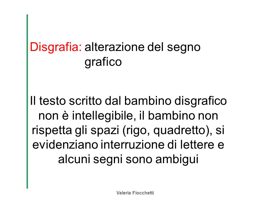 Valeria Fiocchetti Disgrafia: alterazione del segno grafico Il testo scritto dal bambino disgrafico non è intellegibile, il bambino non rispetta gli s