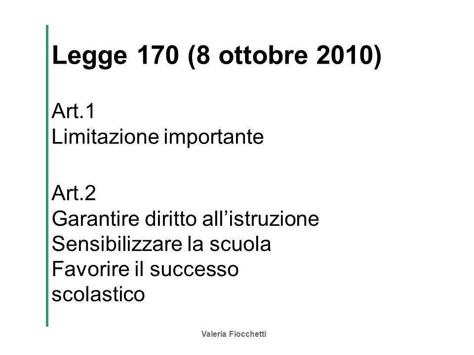 Valeria Fiocchetti Legge 170 (8 ottobre 2010) Art.1 Limitazione importante Art.2 Garantire diritto all'istruzione Sensibilizzare la scuola Favorire il