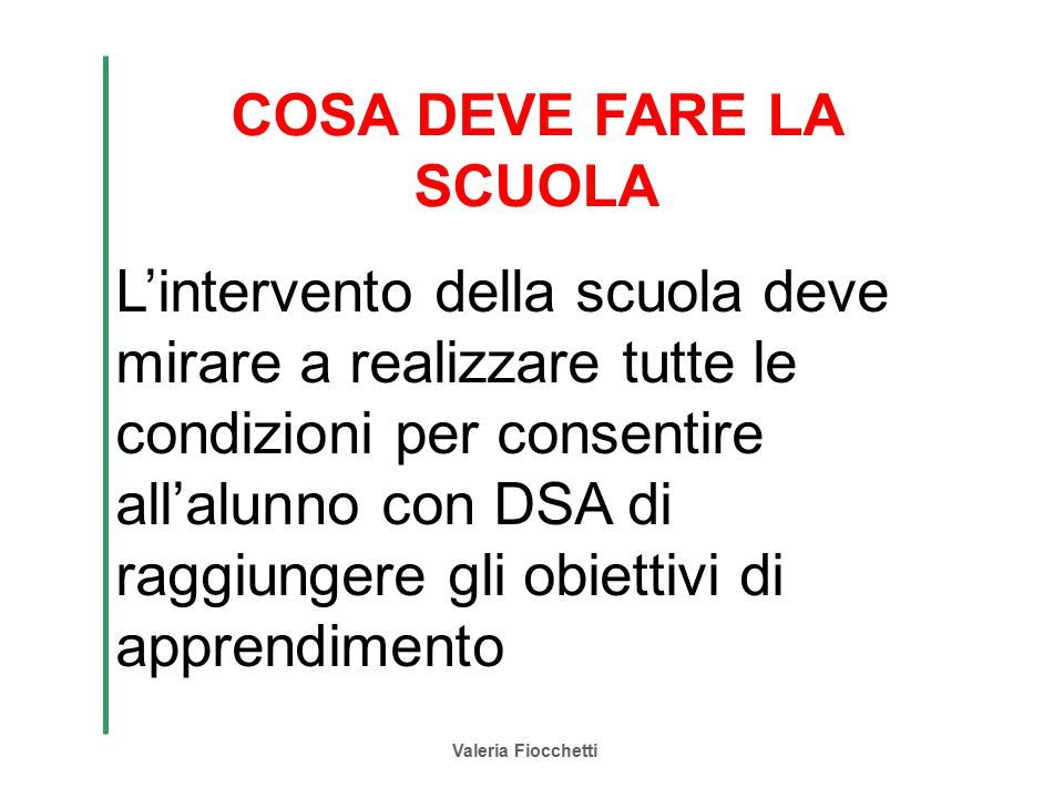 Valeria Fiocchetti COSA DEVE FARE LA SCUOLA L'intervento della scuola deve mirare a realizzare tutte le condizioni per consentire all'alunno con DSA d