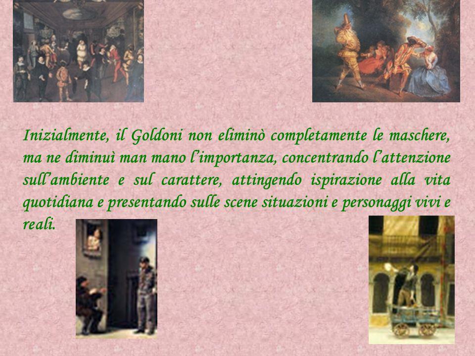 Inizialmente, il Goldoni non eliminò completamente le maschere, ma ne diminuì man mano l'importanza, concentrando l'attenzione sull'ambiente e sul car