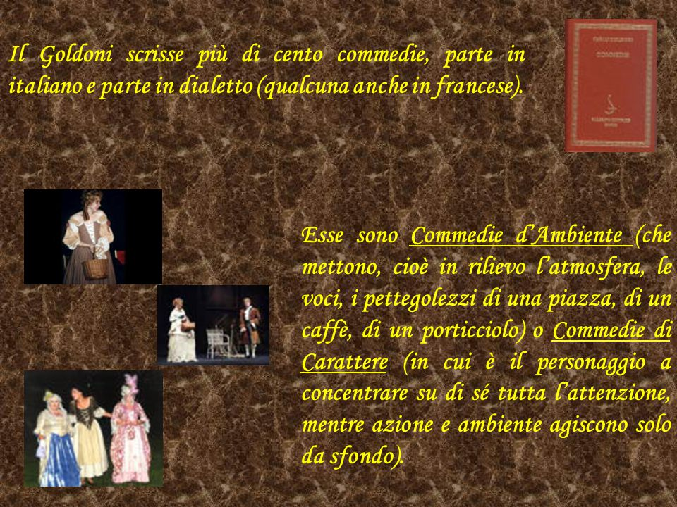 Il Goldoni scrisse più di cento commedie, parte in italiano e parte in dialetto (qualcuna anche in francese). Esse sono Commedie d'Ambiente (che metto