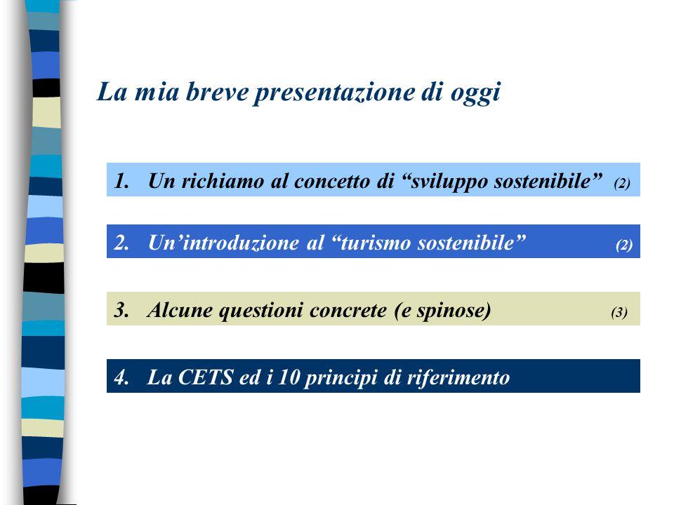 La mia breve presentazione di oggi 1.Un richiamo al concetto di sviluppo sostenibile (2) 2.Un'introduzione al turismo sostenibile (2) 4.La CETS ed i 10 principi di riferimento 3.Alcune questioni concrete (e spinose) (3)