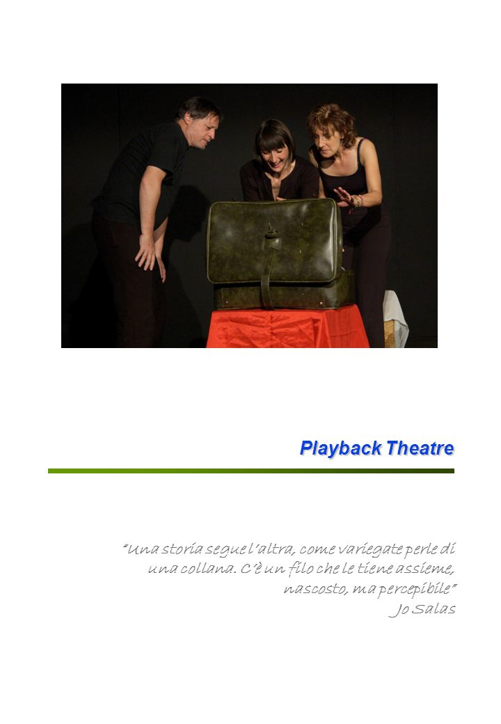 Playback Theatre Il Playback Theatre È una particolare forma di improvvisazione teatrale e di teatro di comunità nata negli anni Settanta negli Stati Uniti.