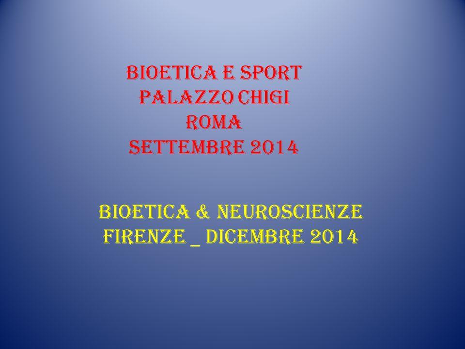 BIOETICA E SPORT PALAZZO CHIGI ROMA Settembre 2014 BIOETICA & NEUROSCIENZE FIRENZE _ DICEMBRE 2014