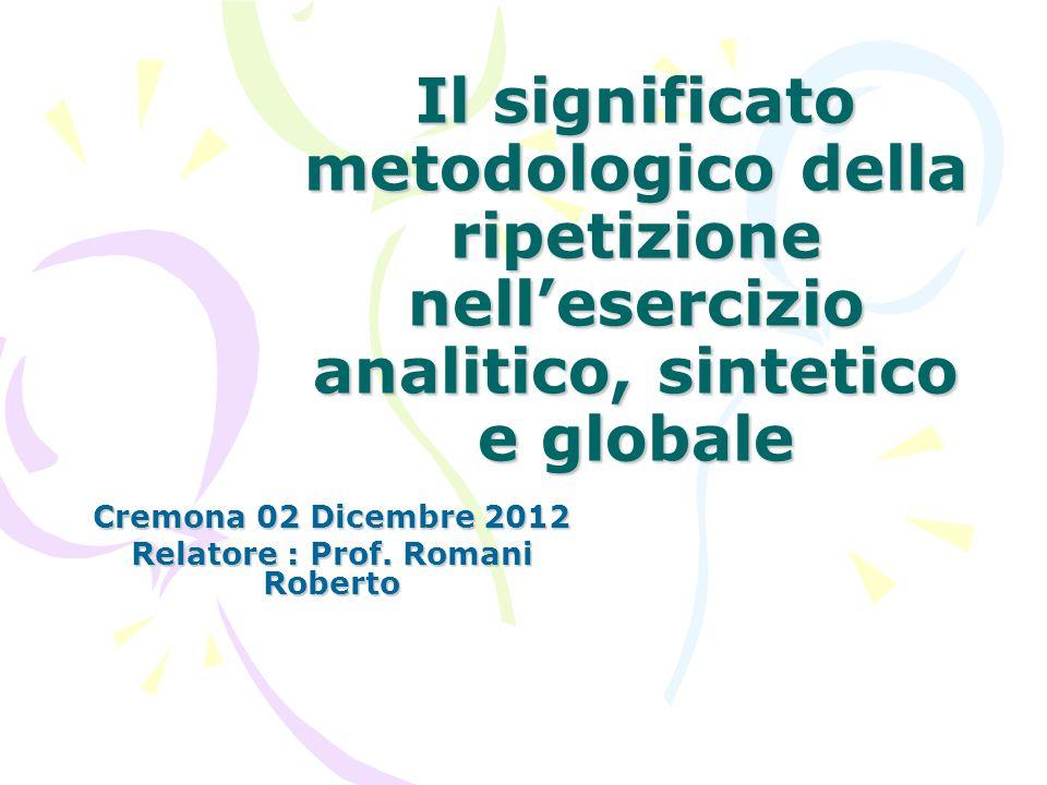Il significato metodologico della ripetizione nell'esercizio analitico, sintetico e globale Cremona 02 Dicembre 2012 Relatore : Prof. Romani Roberto