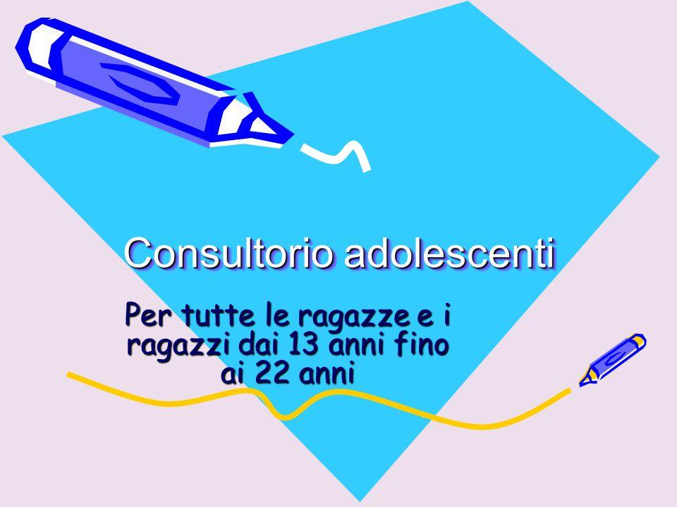 Consultorio adolescenti Consultorio adolescenti Per tutte le ragazze e i ragazzi dai 13 anni fino ai 22 anni