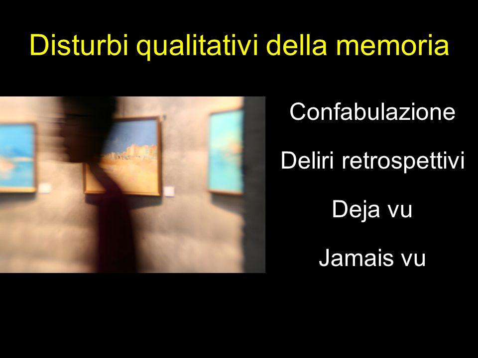 Disturbi qualitativi della memoria Confabulazione Deliri retrospettivi Deja vu Jamais vu