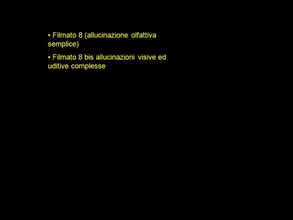 Filmato 8 (allucinazione olfattiva semplice) Filmato 8 bis allucinazioni visive ed uditive complesse