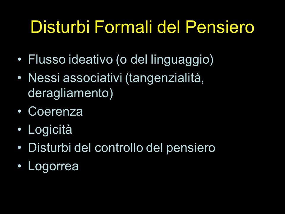 Disturbi Formali del Pensiero Flusso ideativo (o del linguaggio) Nessi associativi (tangenzialità, deragliamento) Coerenza Logicità Disturbi del controllo del pensiero Logorrea