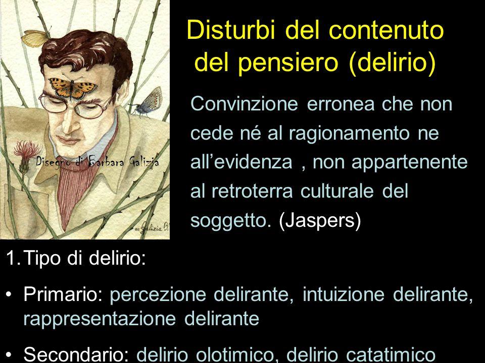 Disturbi del contenuto del pensiero (delirio) Tipo di delirio Convinzione erronea che non cede né al ragionamento ne all'evidenza, non appartenente al retroterra culturale del soggetto.