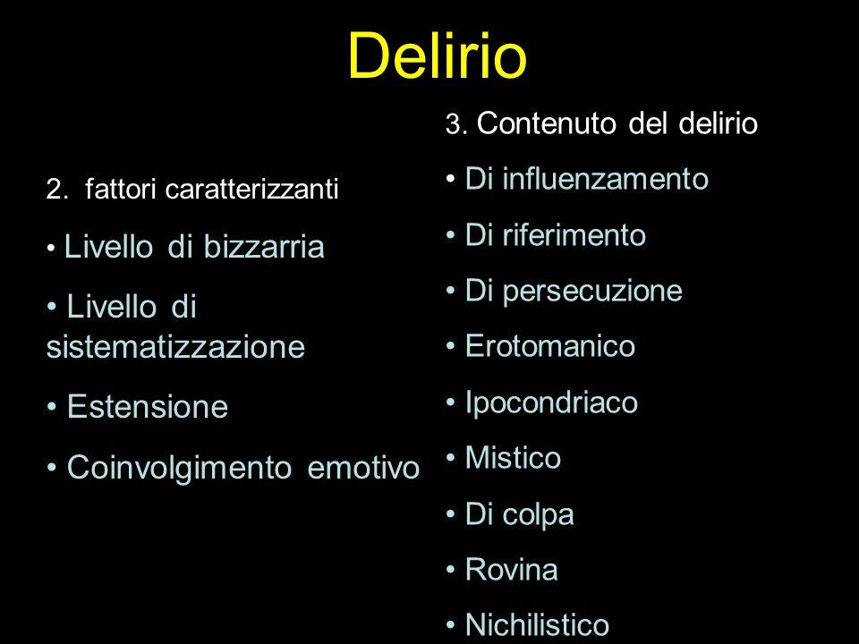 Delirio 2. fattori caratterizzanti Livello di bizzarria Livello di sistematizzazione Estensione Coinvolgimento emotivo 3. Contenuto del delirio Di inf